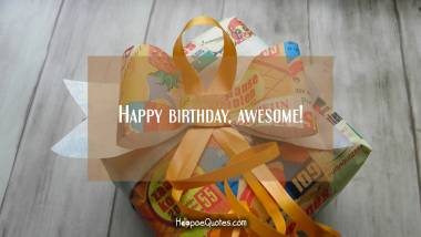 Happy birthday, awesome! Birthday Quotes