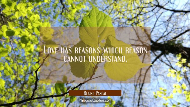 Love has reasons which reason cannot understand.