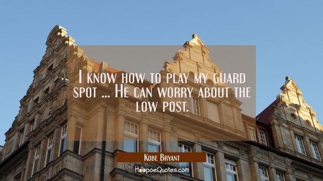 I know how to play my guard spot ... He can worry about the low post.