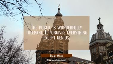 The public is wonderfully tolerant. It forgives everything except genius.
