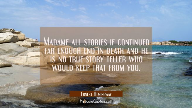 Madame all stories if continued far enough end in death and he is no true-story teller who would ke