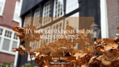 It's with bad sentiments that one makes good novels.