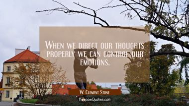 When we direct our thoughts properly we can control our emotions.