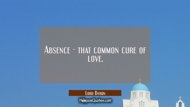 Absence - that common cure of love.
