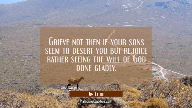 Grieve not then if your sons seem to desert you but rejoice rather seeing the will of God done glad