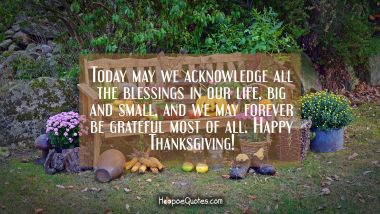Today may we acknowledge all the blessings in our life, big and small, and we may forever be grateful most of all. Happy Thanksgiving! Thanksgiving Quotes