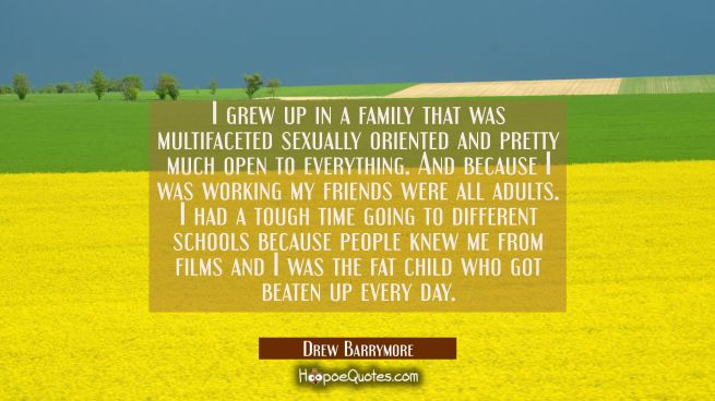 I grew up in a family that was multifaceted sexually oriented and pretty much open to everything. A