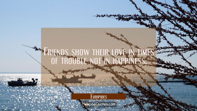 Friends show their love in times of trouble not in happiness.