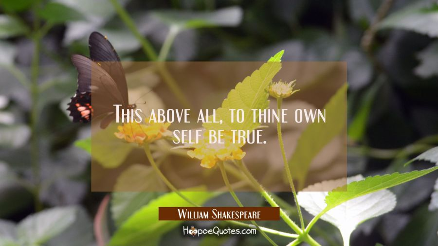 This above all, to thine own self be true. William Shakespeare Quotes