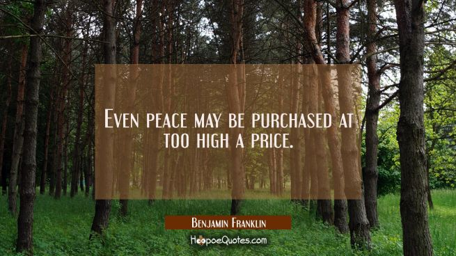 Even peace may be purchased at too high a price.