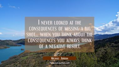 I never looked at the consequences of missing a big shot... when you think about the consequences y Michael Jordan Quotes