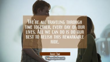 We're all traveling through time together, every day of our lives. All we can do is do our best to relish this remarkable ride. Quotes