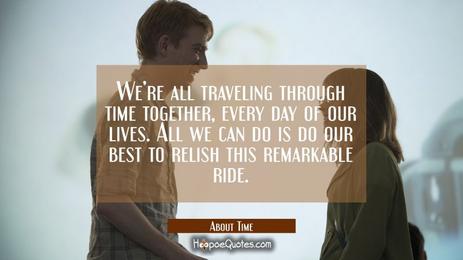 We're all traveling through time together, every day of our lives. All we can do is do our best to relish this remarkable ride. Movie Quotes Quotes