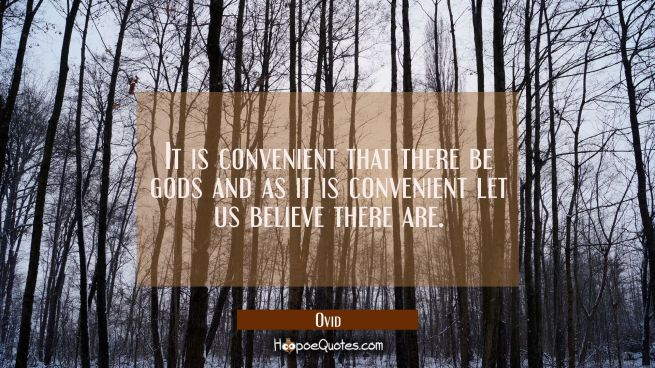 It is convenient that there be gods and as it is convenient let us believe there are.