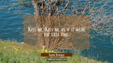 Kiss me. Kiss me as if it were the last time.