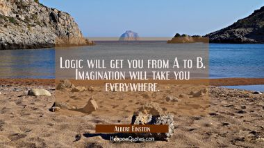 Logic will get you from A to B. Imagination will take you everywhere. Albert Einstein Quotes