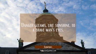 Danger gleams like sunshine to a brave man's eyes. Euripides Quotes