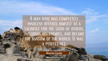 A man who was completely innocent offered himself as a sacrifice for the good of others including h Mahatma Gandhi Quotes
