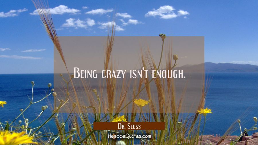 Being crazy isn't enough. Dr. Seuss Quotes