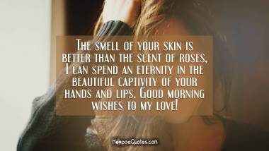 The smell of your skin is better than the scent of roses, I can spend an eternity in the beautiful captivity of your hands and lips. Good morning wishes to my love! Good Morning Quotes