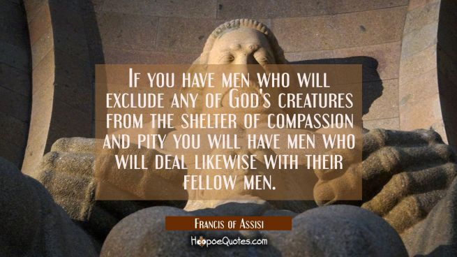 If you have men who will exclude any of God's creatures from the shelter of compassion and pity you
