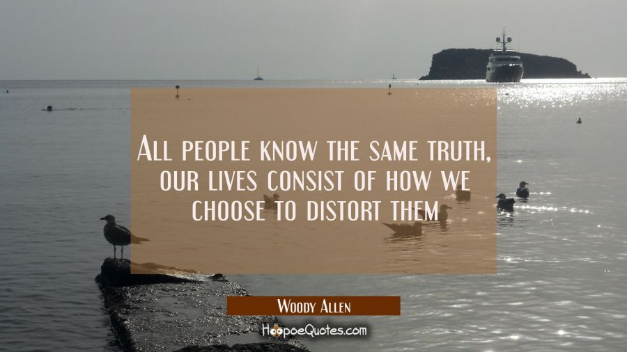 All people know the same truth, our lives consist of how we choose to distort them Woody Allen Quotes