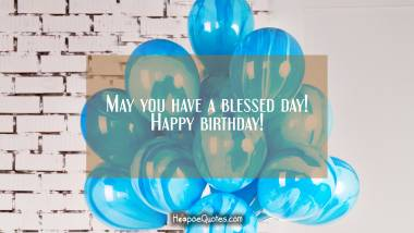 May you have a blessed day! Happy birthday! Birthday Quotes
