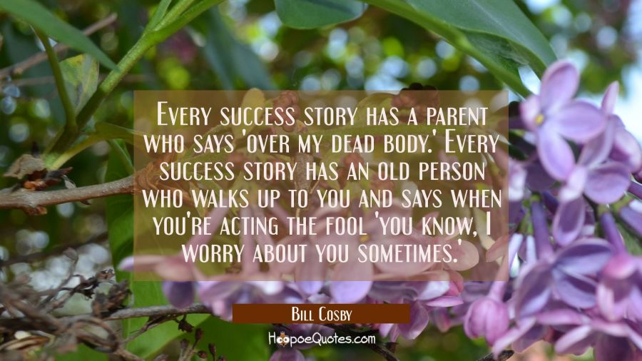 Every success story has a parent who says 'over my dead body.' Every success story has an old perso Bill Cosby Quotes