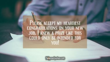 Please accept my heartiest congratulations on your new job. I knew a prize like this could only be intended for you!