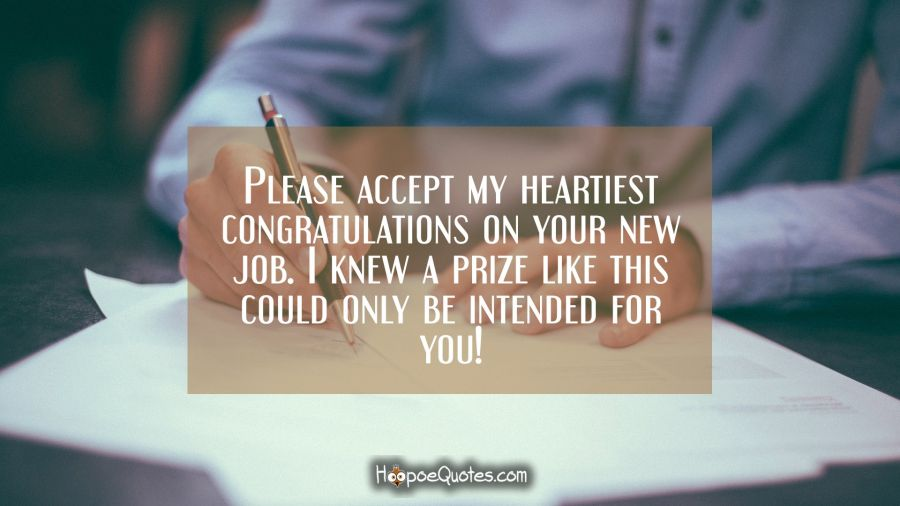 Please accept my heartiest congratulations on your new job. I knew a prize like this could only be intended for you! New Job Quotes
