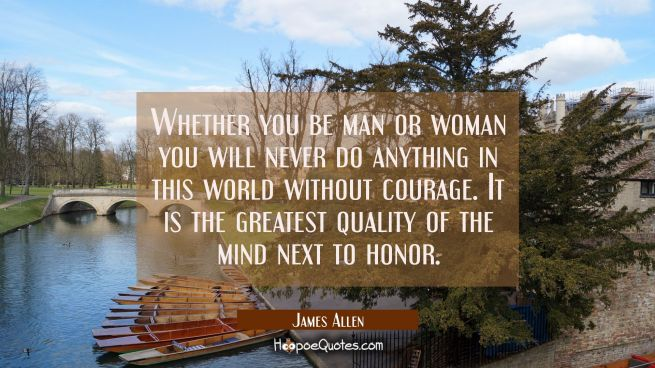 Whether you be man or woman you will never do anything in this world without courage. It is the gre