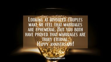 Looking at divorced couples make me feel that marriages are ephemeral. But you both have proved that marriages are truly eternal. Happy anniversary! Anniversary Quotes