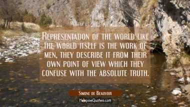 Representation of the world like the world itself is the work of men, they describe it from their o