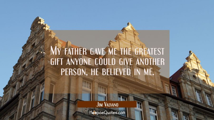 My father gave me the greatest gift anyone could give another person he believed in me. Jim Valvano Quotes