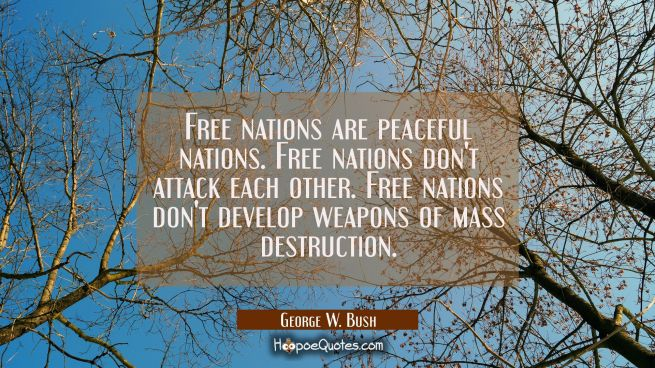 Free nations are peaceful nations. Free nations don't attack each other. Free nations don't develop