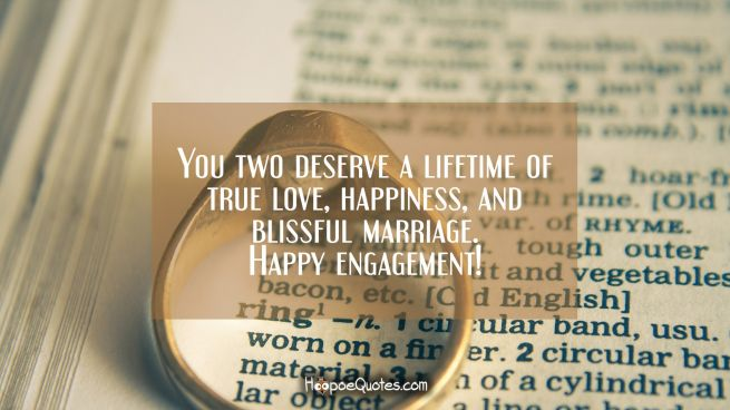 You two deserve a lifetime of true love, happiness, and blissful marriage. Happy engagement!