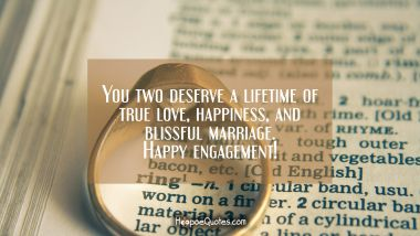 You two deserve a lifetime of true love, happiness, and blissful marriage. Happy engagement! Engagement Quotes