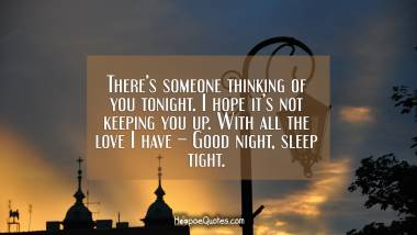 There's someone thinking of you tonight. I hope it's not keeping you up. With all the love I have – Good night, sleep tight. Good Night Quotes