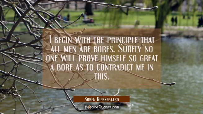 I begin with the principle that all men are bores. Surely no one will prove himself so great a bore