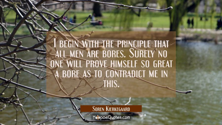 I begin with the principle that all men are bores. Surely no one will prove himself so great a bore Soren Kierkegaard Quotes