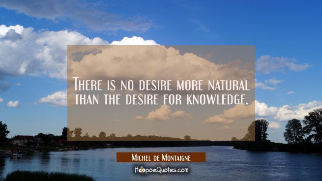 There is no desire more natural than the desire for knowledge.