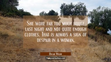 She wore far too much rouge last night and not quite enough clothes. That is always a sign of despair in a woman. Oscar Wilde Quotes