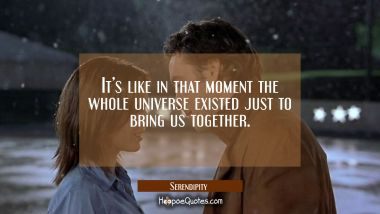 It's like in that moment the whole universe existed just to bring us together. Quotes