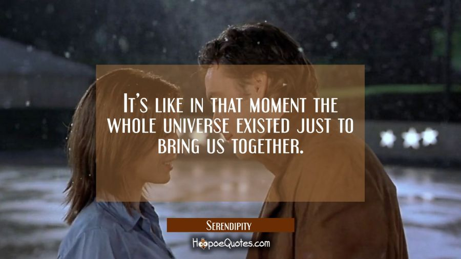 It's like in that moment the whole universe existed just to bring us together. Movie Quotes Quotes