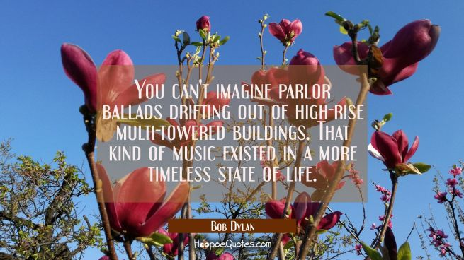 You can't imagine parlor ballads drifting out of high-rise multi-towered buildings. That kind of mu
