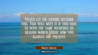 Never let the future disturb you. You will meet it if you have to with the same weapons of reason w Marcus Aurelius Quotes