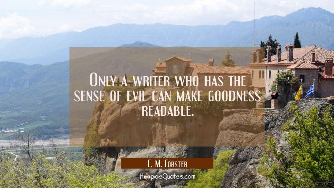 Only a writer who has the sense of evil can make goodness readable.
