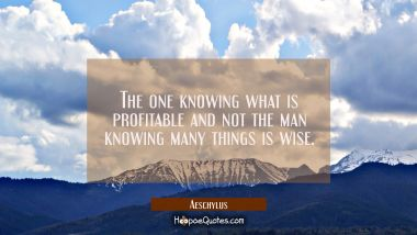 The one knowing what is profitable and not the man knowing many things is wise.