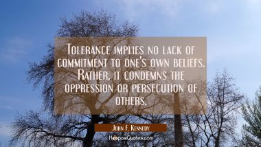 Tolerance implies no lack of commitment to one's own beliefs. Rather it condemns the oppression or