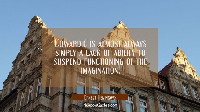 Cowardic is almost always simply a lack of ability to suspend functioning of the imagination.